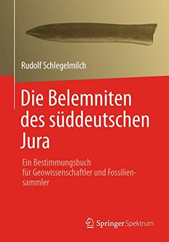 Die Belemniten des süddeutschen Jura : ein Bestimmungsbuch für Geowissenschaftler und Fossiliensammler. von Rudolf Schlegelmilch - Schlegelmilch, Rudolf