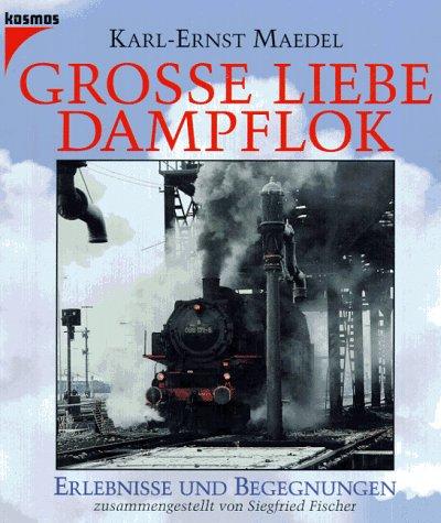 Grosse Liebe Dampflok - Erlebnisse und Begegnungen: Maedel, Karl-Ernst