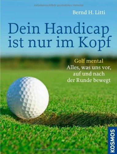 9783440127698: Dein Handicap ist nur im Kopf: Golf mental - Alles, was uns vor, auf und nach der Runde bewegt