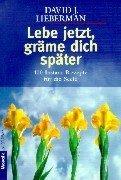 Lebe jetzt, gräme dich später. 100 Instant- Rezepte für die Seele. (3442161894) by Lieberman, David J.