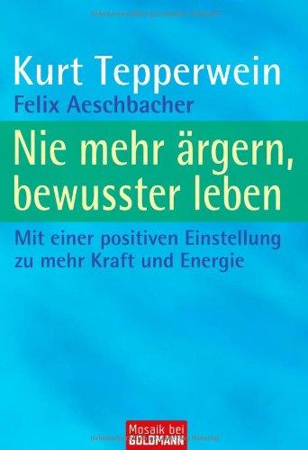 9783442169702: Nie mehr ärgern, bewusster leben: Mit einer positiven Einstellung zu mehr Kraft und Energie