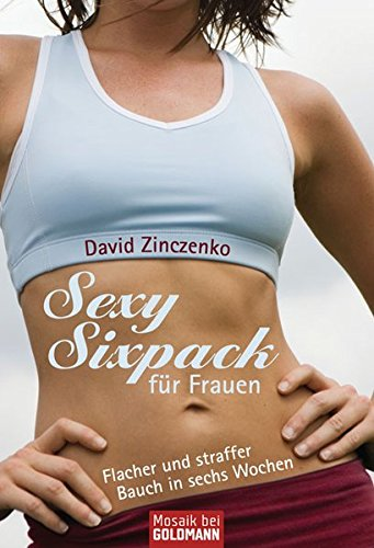 Sexy Sixpack für Frauen. Flacher und straffer Bauch in sechs Wochen. Aus dem Amerikanischen von ...