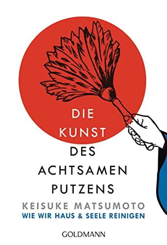 Die Kunst des achtsamen Putzens: Wie wir: Matsumoto, Keisuke: