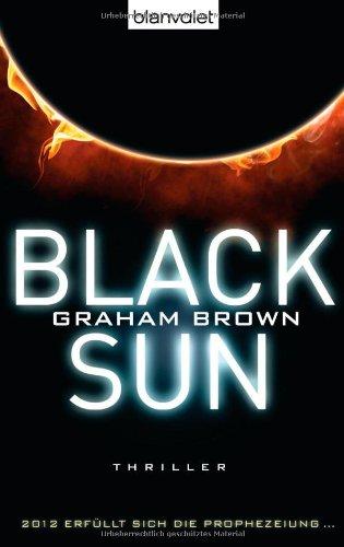 Black sun : Thriller ; [2012 erfüllt sich die Prophezeiung .]. Graham Brown. Aus dem Engl. von Fred Kinzel / Blanvalet ; 37385 - Brown, Graham und Fred Kinzel