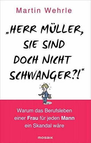 """Herr Müller, Sie sind doch nicht schwanger?!"""": Martin Wehrle"""