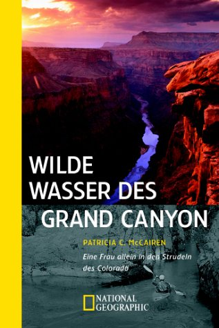 Wilde Wasser des Grand Canyon - Eine Frau allein in den Strudeln des Colorado: McCairen, Patricia C.