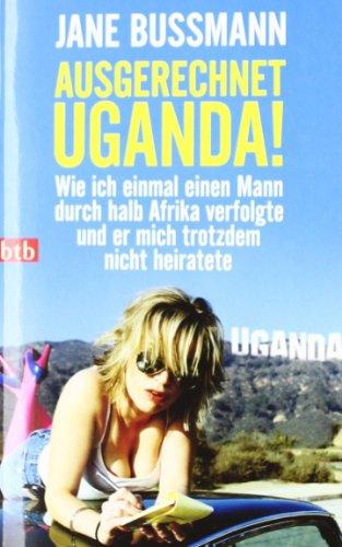 9783442743698: Ausgerechnet Uganda!: Wie ich einmal einen Mann durch halb Afrika verfolgte und er mich trotzdem nicht heiratete