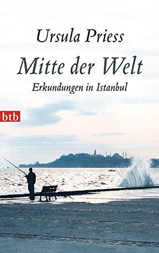 Mitte der Welt Erkundungen in Istanbul - Priess, Ursula