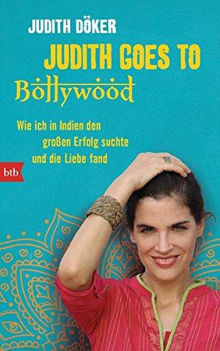 Judith goes to Bollywood: Wie ich in Indien den großen Erfolg suchte und die Liebe fand.: ...