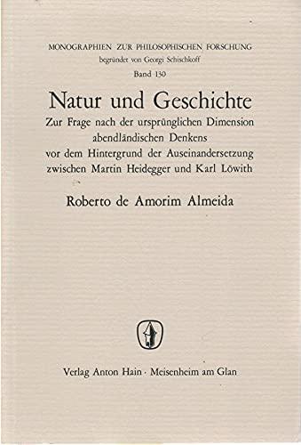 9783445012432: Natur und Geschichte: Zur Frage nach der ursprünglichen Dimension abendländischen Denkens vor dem Hintergrund der Auseinandersetzung zwischen Martin ... (Monographien zur philosophischen Forschung)