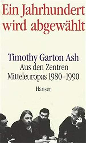 Ein Jahrhundert wird abgewählt.: Aus den Zentren Mitteleuropas 1980 - 1990. (9783446158986) by Timothy Garton Ash