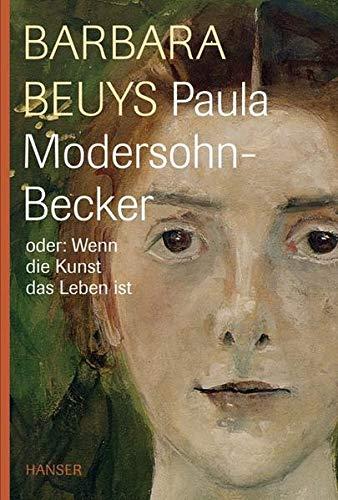 Paula Modersohn-Becker oder: Wenn die Kunst das Leben ist, Mit Abb., - Beuys, Barbara