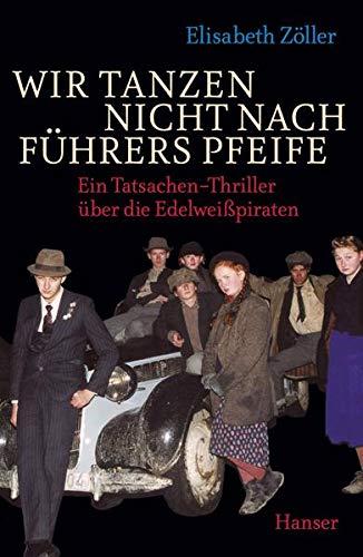 9783446240247: Wir tanzen nicht nach Führers Pfeife: Ein Tatsachen-Thriller über die Edelweißpiraten