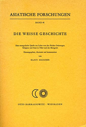 9783447016780: Die Weisse Geschichte (Čaγan teüke): E. mongol. Quelle zur Lehre von d. beiden Ordnungen : Religion u. Staat in Tibet u. d. Mongolei (Asiatische Forschungen) (German Edition)