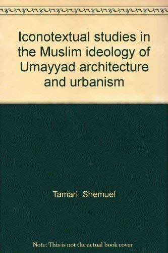 Iconotextual Studies in the Muslim Ideology of Umayyad Architecture and Urbanism: Tamari, Shmuel