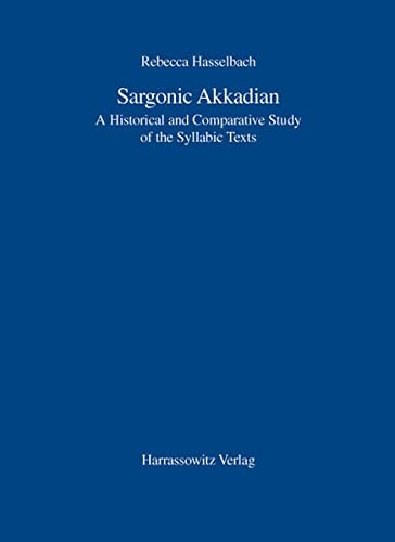 Sargonic Akkadian: A Historical and Comparative Study: Rebecca Hasselbach, Rebecca