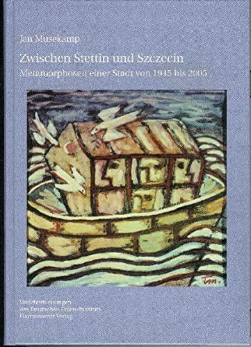 Zwischen Stettin Und Szczecin : Metamorphosen Einer Stadt Von 1945 Bis 2005
