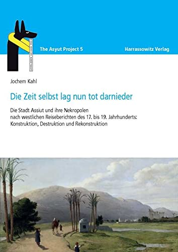 9783447068673: Die Zeit lag nun tot darnieder: Die Stadt Assiut und ihre Nekropolen nach westlichen Reiseberichten des 17. bis 19. Jahrhunderts: Konstruktion, Destruktion und Rekonstruktion (The Asyut Project)
