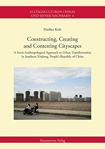 9783447105903: Constructing, Creating and Contesting Cityscapes: A Socio-Anthropological Approach to Urban Transformation in Southern Xinjiang, People's Republic of ... in China and Its Neighboring Countries)