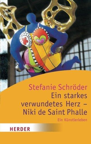 Ein starkes verwundetes Herz - Niki de Saint Phalle: Ein Künstlerleben (HERDER spektrum) (German Edition) - Schröder, Stefanie