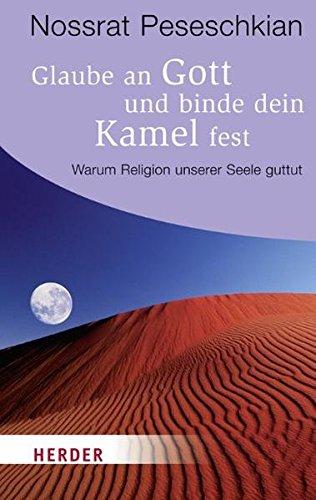 9783451063725: Glaube an Gott und binde dein Kamel fest: Warum Religion unserer Seele guttut