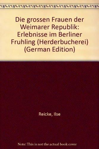 Die großen Frauen der Weimarer Republik. Erlebnisse im Berliner Frühling. - Reicke, Ilse