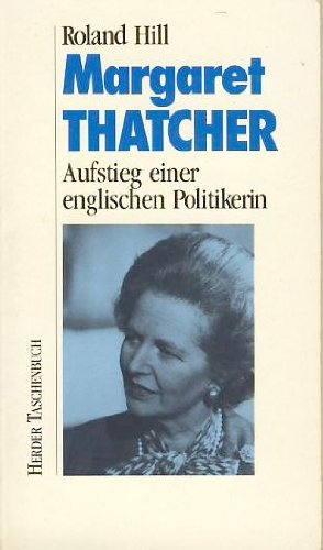 Margaret Thatcher. Aufstieg einer englischen Politikerin - Hill, Roland