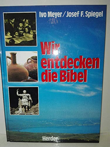 Wir entdecken die Bibel. ihre Menschen, ihre Umwelt, ihre Botschaft. - Meyer, Ivo/Josef F. Spiegel