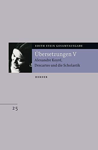 Gesamtausgabe. Übersetzungen V : Alexandre Koyré, Descartes und die Scholastik - Edith Stein