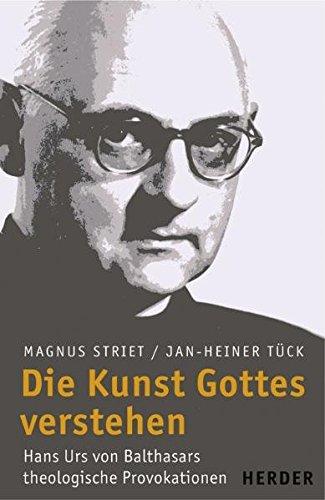 Die Kunst Gottes verstehen: Hans Urs von Balthasars theologische Provokationen. - Striet, Magnus und Jan-Heiner (Hrsg.) Tück