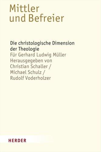Mittler und Befreier: Die christologische Dimension der Theologie - Für Gerhard Ludwig Müller ...