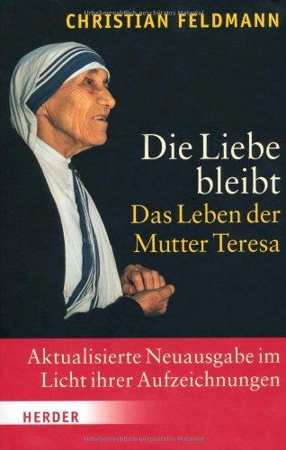 Die Liebe bleibt. Das Leben der Mutter Teresa - Feldmann, Christian