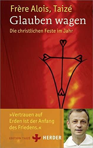 Glauben wagen: Die christlichen Feste im Jahr: Frère Alois