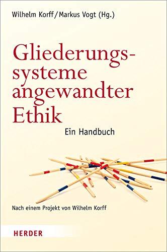 Gliederungssysteme angewandter Ethik: Ein Handbuch. Nach einem Projekt von Wilhelm Korff: Markus ...