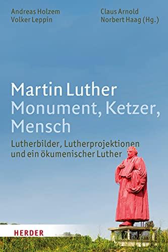 Martin Luther. Monument, Ketzer, Mensch: Lutherbilder, Lutherprojektionen und ein okumenischer ...