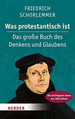9783451347696: Was protestantisch ist: Das große Buch des Denkens und Glaubens - Die wichtigsten Texte aus 500 Jahren