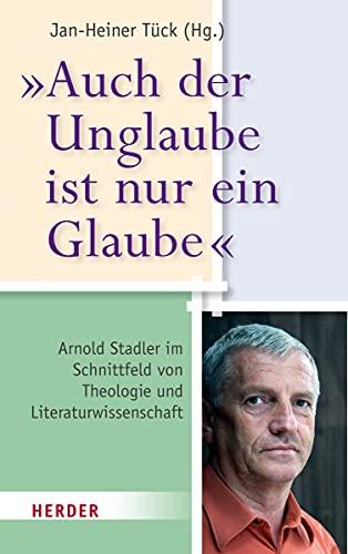 9783451349256: Auch der Unglaube ist nur ein Glaube: Arnold Stadler im Schnittfeld von Theologie und Literaturwissenschaft