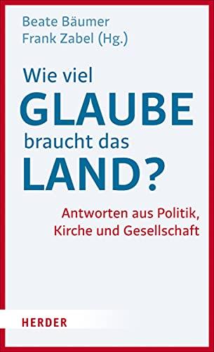 Wie viel Glaube braucht das Land? - Antworten aus Politik, Kirche und Gesellschaft - Beate/Zabel Bäumer