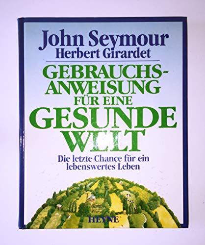 Gebrauchsanweisung für eine gesunde Welt - die letzte Chance für ein lebenswertes Leben - Seymour, John / Girardet, Herbert