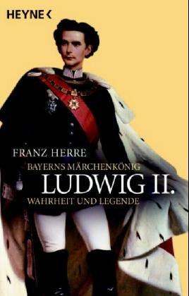Ludwig II. : Bayerns Märchenkönig - Wahrheit: Herre, Franz: