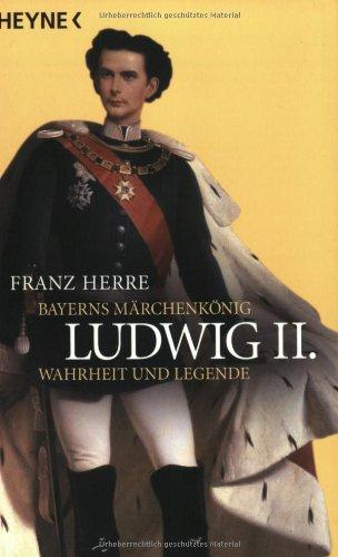 Ludwig II.: Bayerns Märchenkönig - Wahrheit und: Herre, Franz: