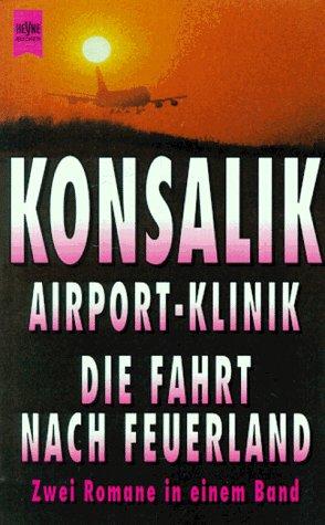 Die Airport- Klinik ; Die Fahrt nach Feuerland: Konsalik, Heinz Günther