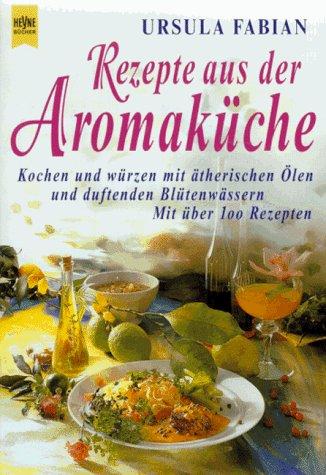 9783453127081: Rezepte aus der Aromak�che. Kochen und w�rzen mit �therischen �len und duftenden Bl�tenw�ssern. Mit �ber 100 Rezepten