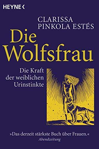 Die Wolfsfrau - Die Kraft der weiblichen Urinstinkte : Die Kraft der weiblichen Urinstinkte - Clarissa Pinkola Estés