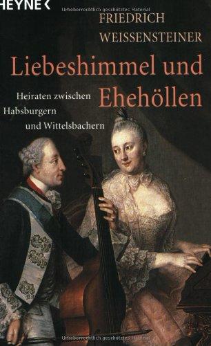 Liebeshimmel und Ehehöllen. Heiraten zwischen Habsburgern und Wittelsbachern.: Weissensteiner ...