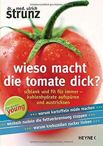 Wieso macht die Tomate dick? : Schlank und fit für immer - Kohlenhydrate aufspüren und austricksen - - Ulrich Strunz