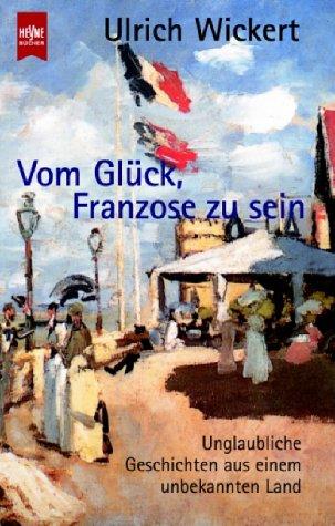 9783453181007: Vom Glück, Franzose zu sein. Unglaubliche Geschichten aus einem unbekannten Land.