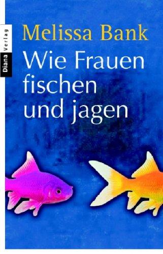 Wie Frauen fischen und jagen: Roman (3453351150) by Bank, Melissa