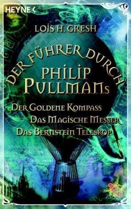 Der F�hrer durch Phillip Pullmans Der Goldene Kompass / Das Magische Messer / Das Bernstein-Teleskop (3453406451) by Gresh, Lois H.