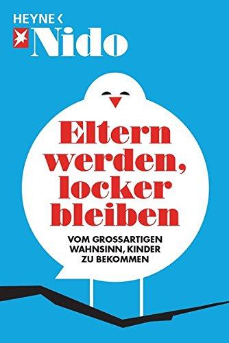 Eltern werden, locker bleiben : [vom großartigen Wahnsinn, Kinder zu bekommen]. hrsg. von Patrick Bauer und Vera Schroder / Nido - Bauer, Patrick (Herausgeber)